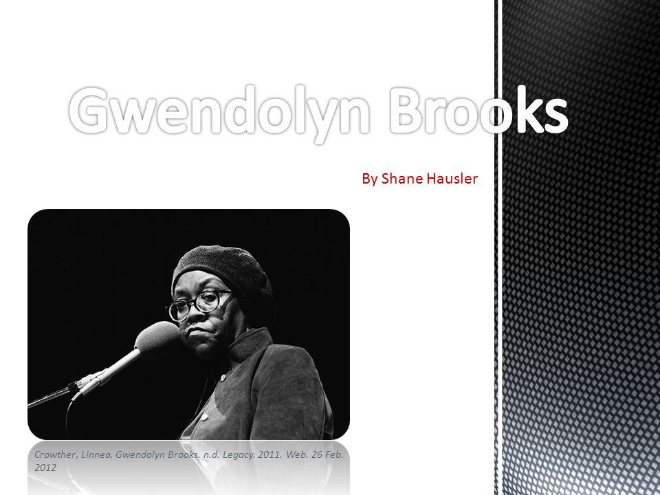 By Shane Hausler Crowther, Linnea. Gwendolyn Brooks. n.d. Legacy. 2011. Web. 26 Feb. 2012