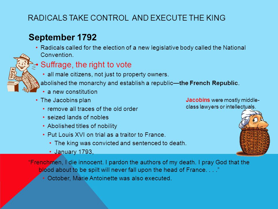 RADICALS TAKE CONTROL AND EXECUTE THE KING September 1792 Radicals called for the election of a new legislative body called the National Convention. S