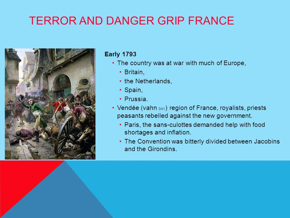 TERROR AND DANGER GRIP FRANCE Early 1793 The country was at war with much of Europe, Britain, the Netherlands, Spain, Prussia. Vendée (vahn DAY ) regi