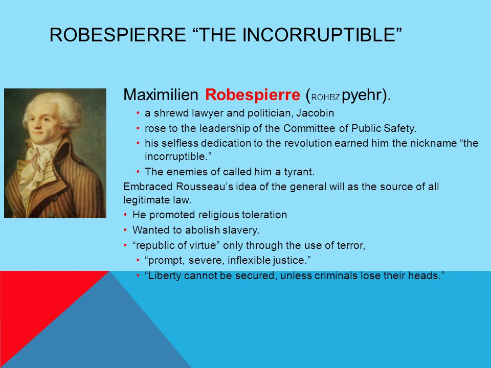 """ROBESPIERRE """"THE INCORRUPTIBLE"""" Maximilien Robespierre ( ROHBZ pyehr). a shrewd lawyer and politician, Jacobin rose to the leadership of the Committee"""