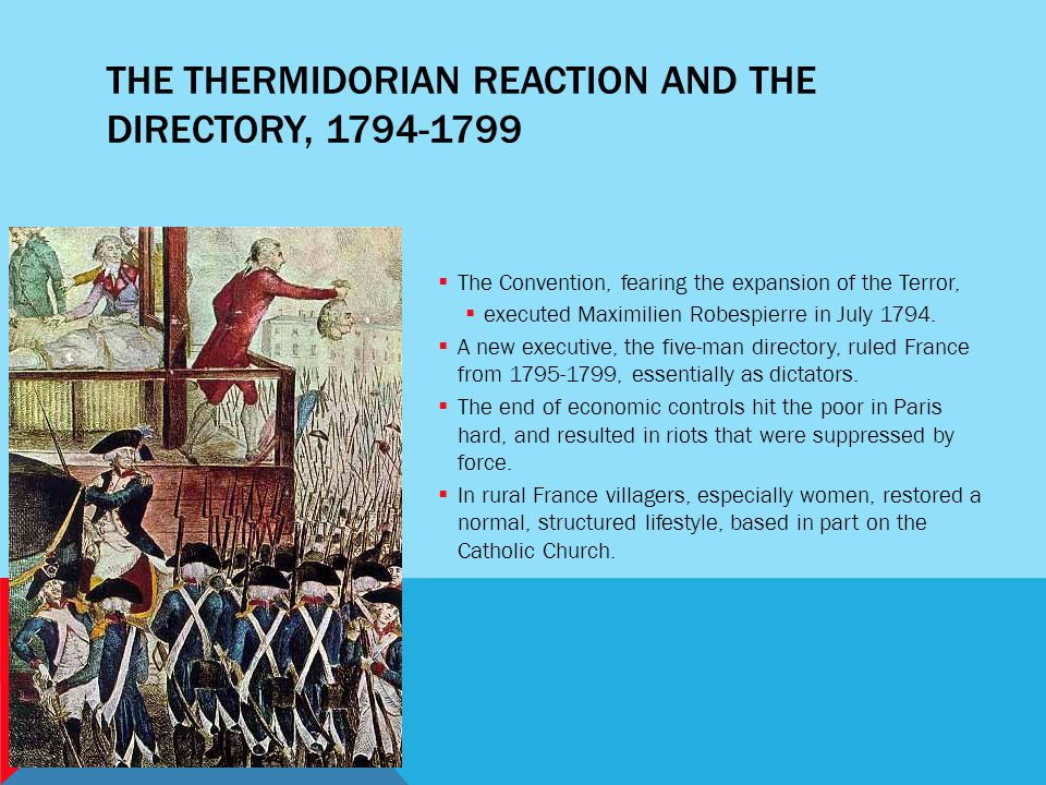 THE THERMIDORIAN REACTION AND THE DIRECTORY, 1794-1799  The Convention, fearing the expansion of the Terror,  executed Maximilien Robespierre in Jul