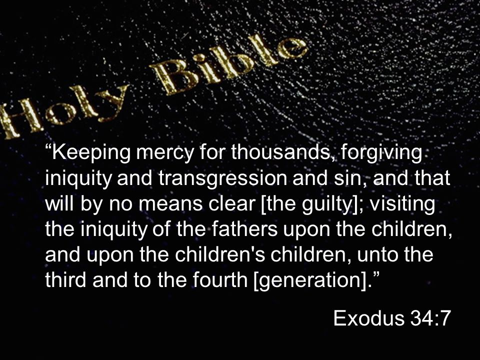 Blessing: permission for God to work in your life Keeping mercy for thousands, forgiving iniquity and transgression and sin, and that will by no means clear [the guilty]; visiting the iniquity of the fathers upon the children, and upon the children s children, unto the third and to the fourth [generation]. Exodus 34:7