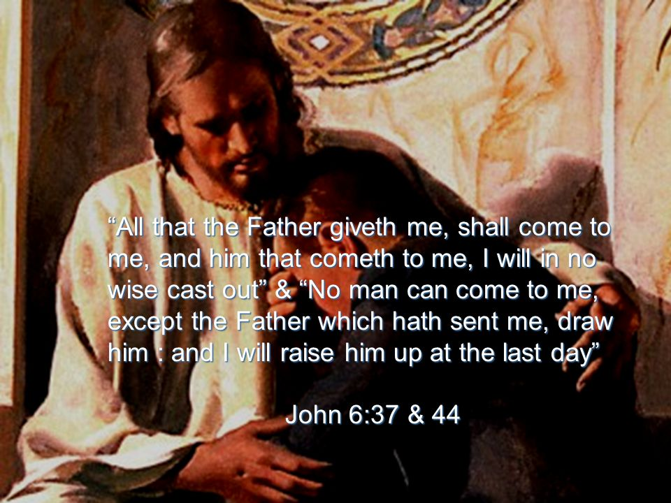 All that the Father giveth me, shall come to me, and him that cometh to me, I will in no wise cast out & No man can come to me, except the Father which hath sent me, draw him : and I will raise him up at the last day John 6:37 & 44 John 6:37 & 44