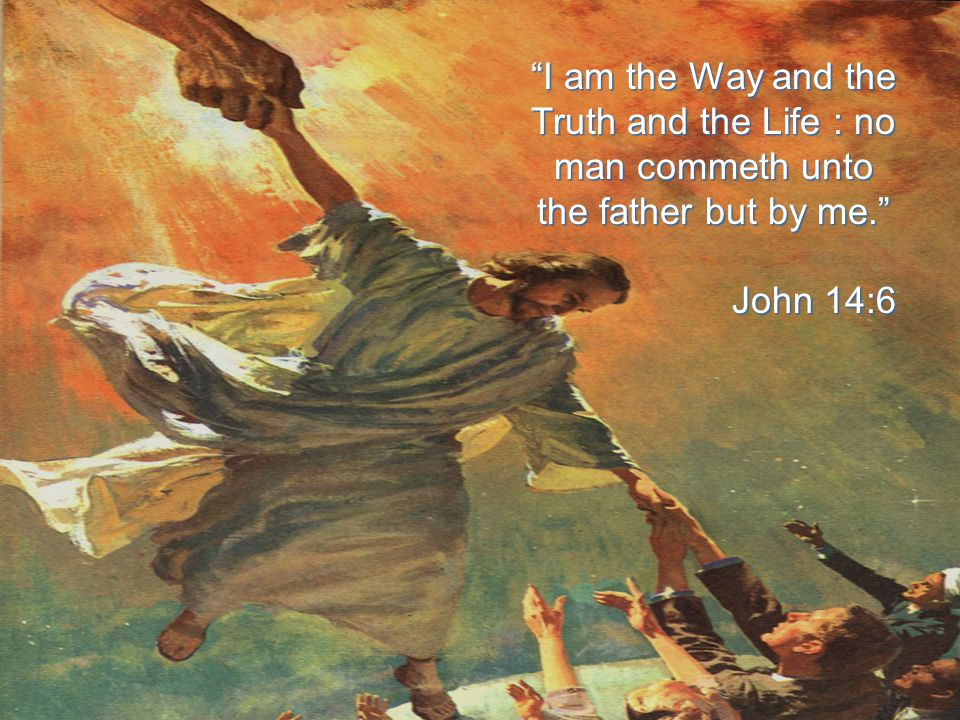 """""""I am the Way and the Truth and the Life : no man commeth unto the father but by me."""" John 14:6 John 14:6"""