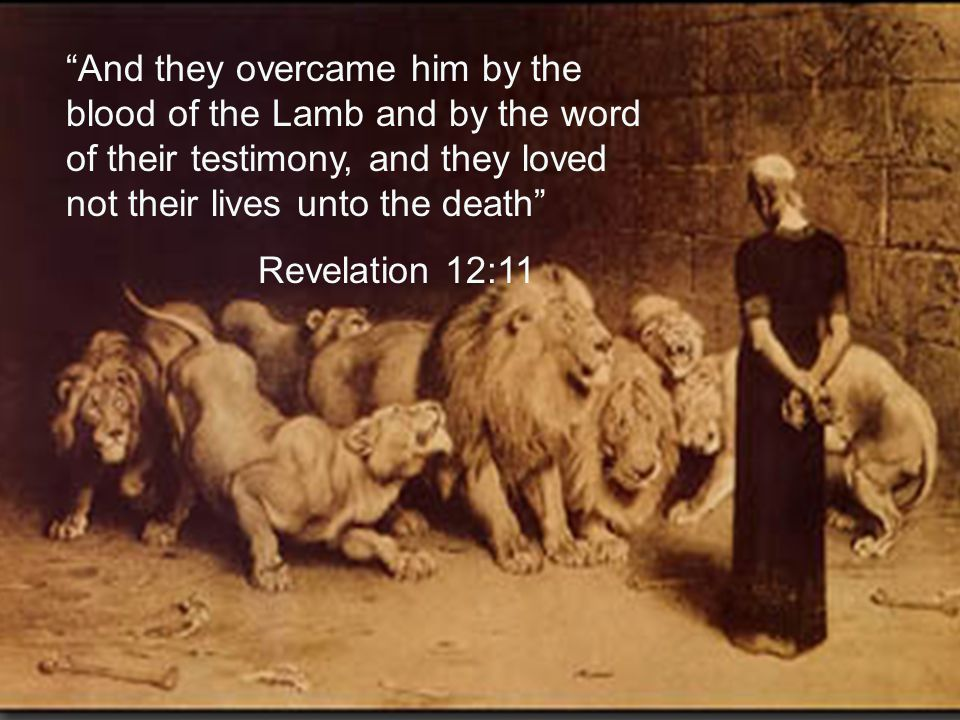 """""""And they overcame him by the blood of the Lamb and by the word of their testimony, and they loved not their lives unto the death"""" Revelation 12:11"""