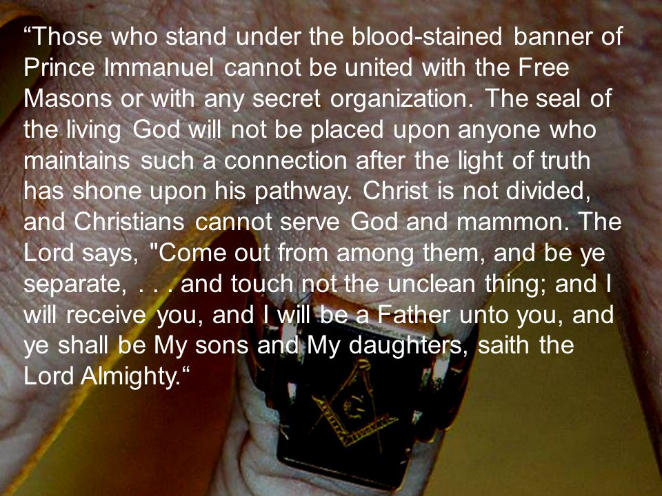 """""""Those who stand under the blood-stained banner of Prince Immanuel cannot be united with the Free Masons or with any secret organization. The seal of"""