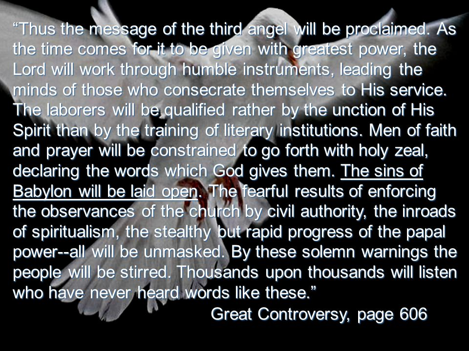 """""""Thus the message of the third angel will be proclaimed. As the time comes for it to be given with greatest power, the Lord will work through humble i"""