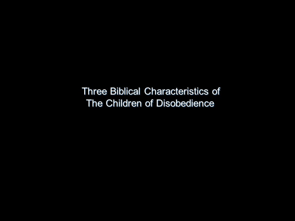 Three Biblical Characteristics of The Children of Disobedience