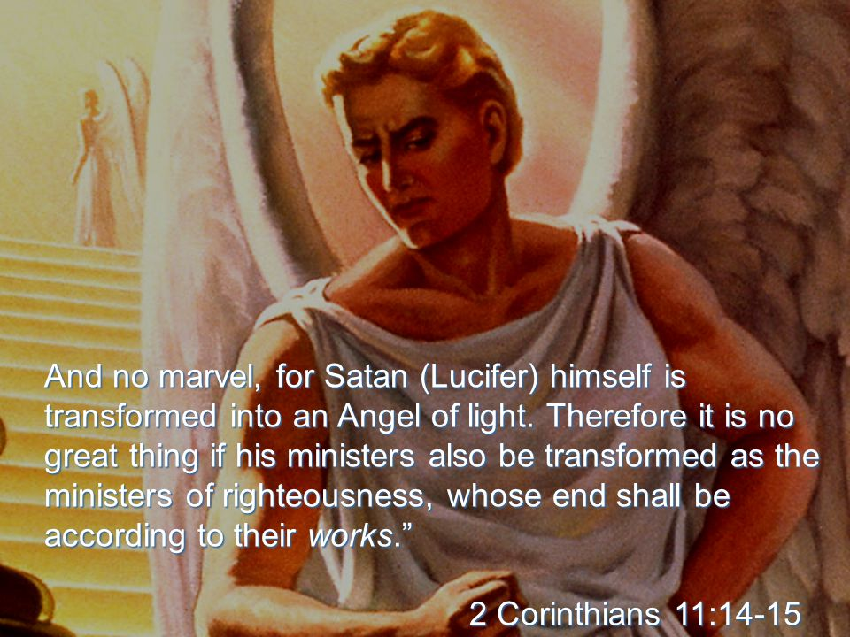 And no marvel, for Satan (Lucifer) himself is transformed into an Angel of light. Therefore it is no great thing if his ministers also be transformed
