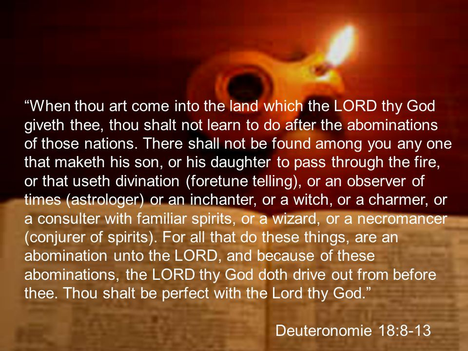 """""""When thou art come into the land which the LORD thy God giveth thee, thou shalt not learn to do after the abominations of those nations. There shall"""