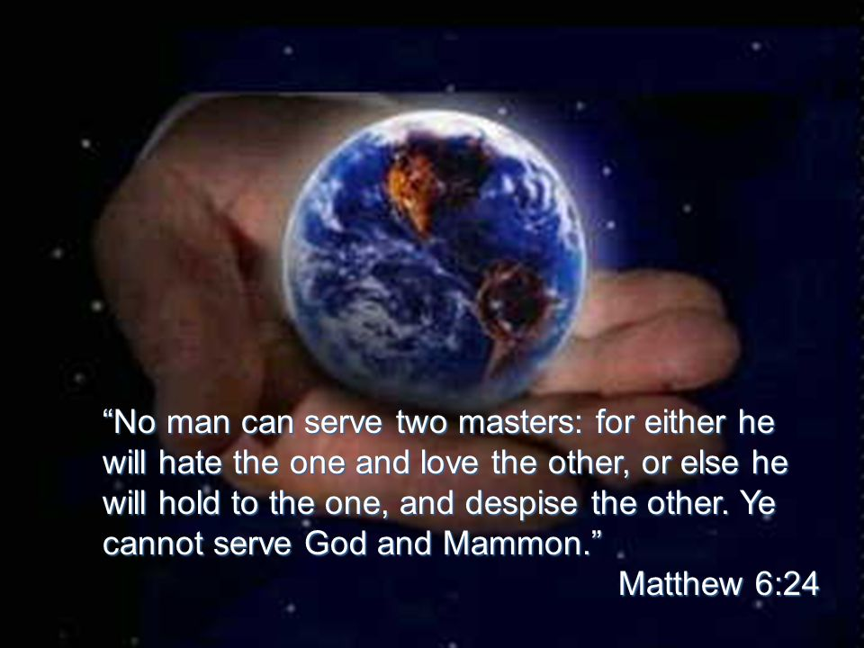 No man can serve two masters: for either he will hate the one and love the other, or else he will hold to the one, and despise the other.