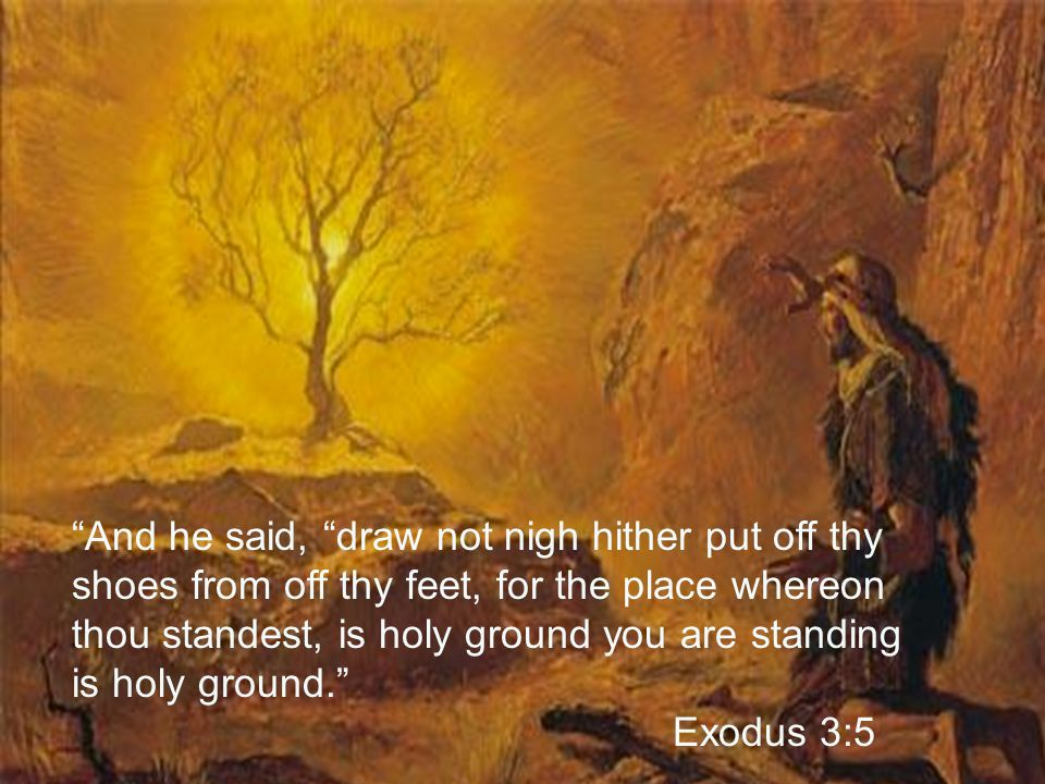 And he said, draw not nigh hither put off thy shoes from off thy feet, for the place whereon thou standest, is holy ground you are standing is holy ground. Exodus 3:5