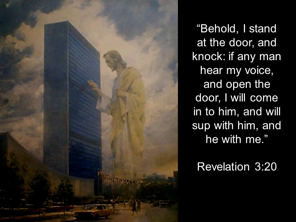 """""""Behold, I stand at the door, and knock: if any man hear my voice, and open the door, I will come in to him, and will sup with him, and he with me."""" R"""