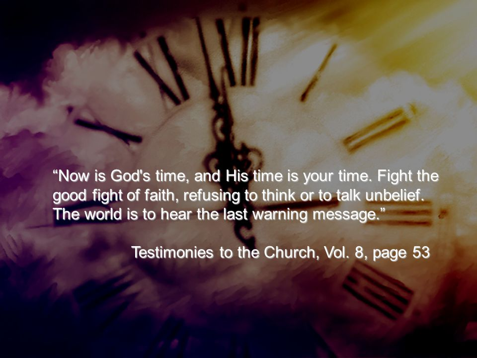 """""""Now is God's time, and His time is your time. Fight the good fight of faith, refusing to think or to talk unbelief. The world is to hear the last war"""
