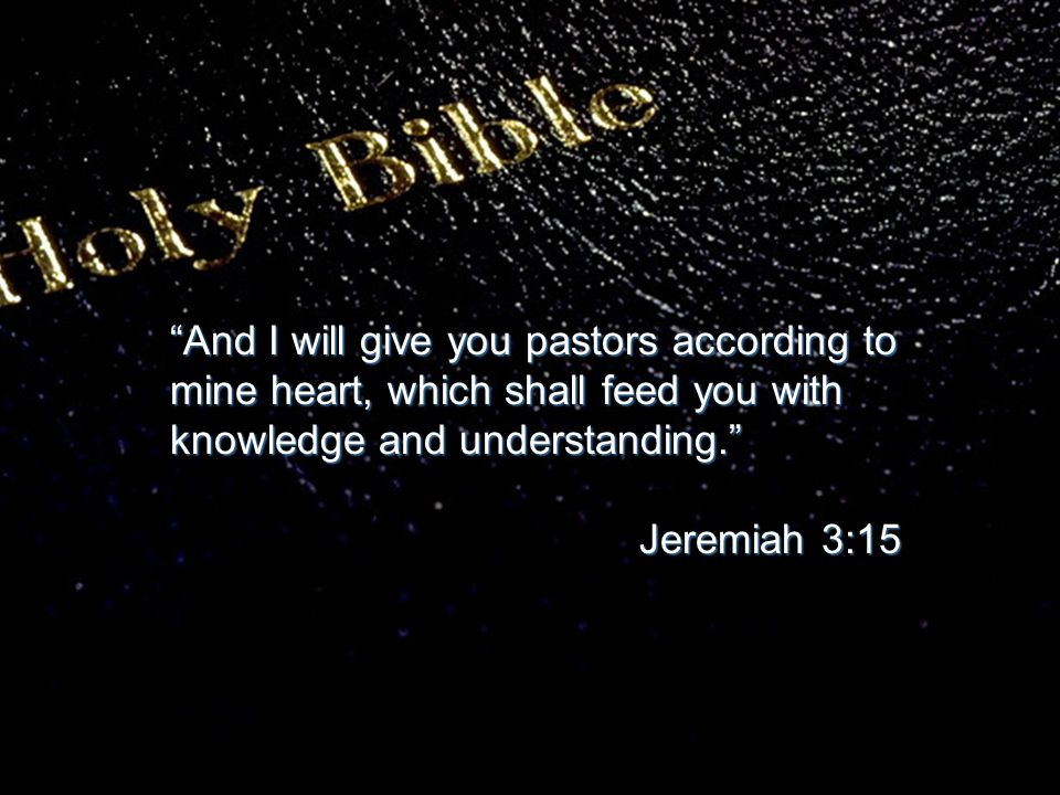 """""""And I will give you pastors according to mine heart, which shall feed you with knowledge and understanding."""" Jeremiah 3:15 Jeremiah 3:15"""