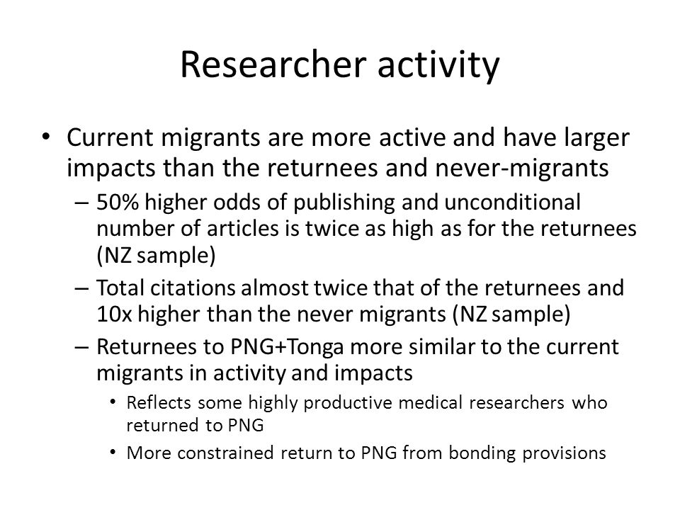 Researcher activity Current migrants are more active and have larger impacts than the returnees and never-migrants – 50% higher odds of publishing and unconditional number of articles is twice as high as for the returnees (NZ sample) – Total citations almost twice that of the returnees and 10x higher than the never migrants (NZ sample) – Returnees to PNG+Tonga more similar to the current migrants in activity and impacts Reflects some highly productive medical researchers who returned to PNG More constrained return to PNG from bonding provisions