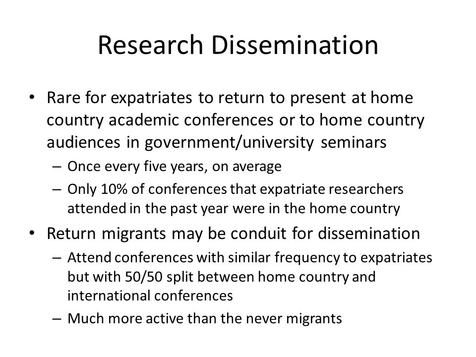 Research Dissemination Rare for expatriates to return to present at home country academic conferences or to home country audiences in government/university seminars – Once every five years, on average – Only 10% of conferences that expatriate researchers attended in the past year were in the home country Return migrants may be conduit for dissemination – Attend conferences with similar frequency to expatriates but with 50/50 split between home country and international conferences – Much more active than the never migrants