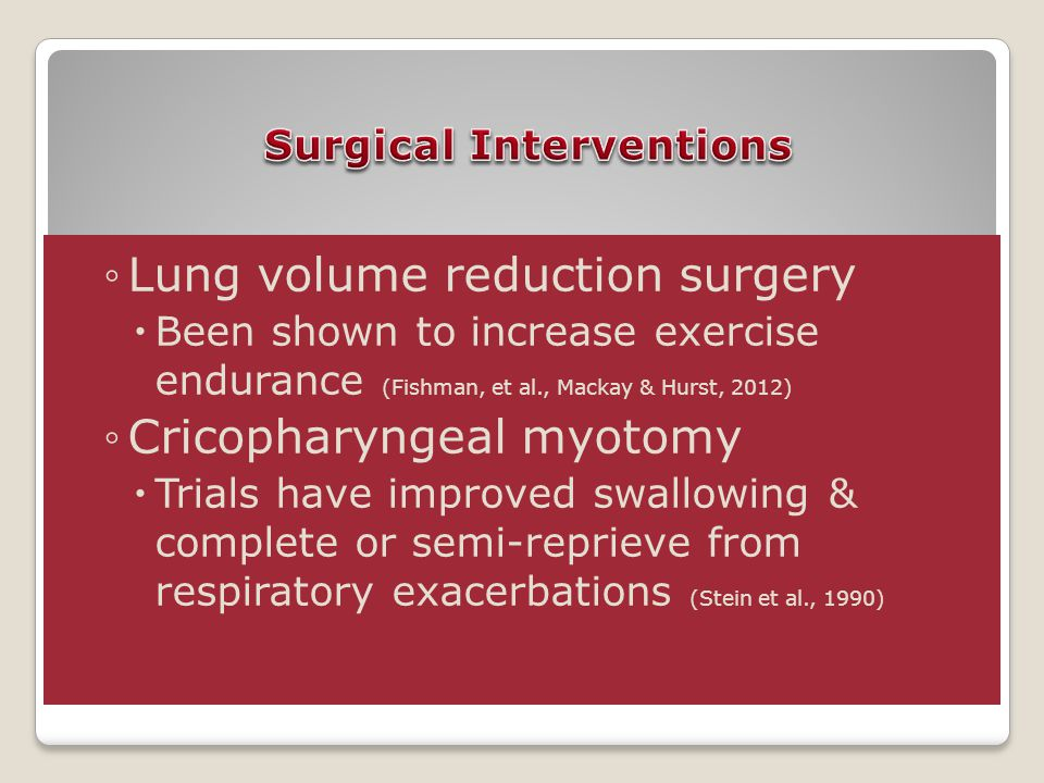 ◦Lung volume reduction surgery  Been shown to increase exercise endurance (Fishman, et al., Mackay & Hurst, 2012) ◦Cricopharyngeal myotomy  Trials have improved swallowing & complete or semi-reprieve from respiratory exacerbations (Stein et al., 1990)