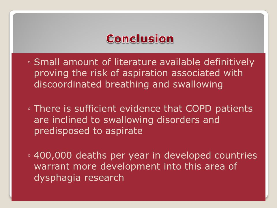 ◦Small amount of literature available definitively proving the risk of aspiration associated with discoordinated breathing and swallowing ◦There is sufficient evidence that COPD patients are inclined to swallowing disorders and predisposed to aspirate ◦400,000 deaths per year in developed countries warrant more development into this area of dysphagia research