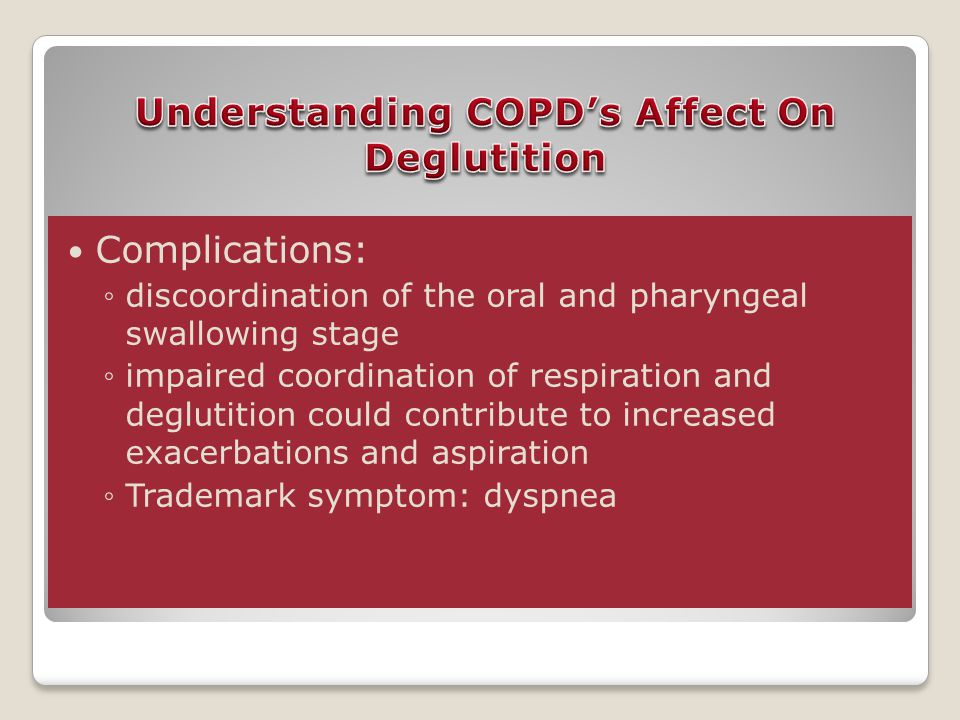 Complications: ◦discoordination of the oral and pharyngeal swallowing stage ◦impaired coordination of respiration and deglutition could contribute to increased exacerbations and aspiration ◦Trademark symptom: dyspnea