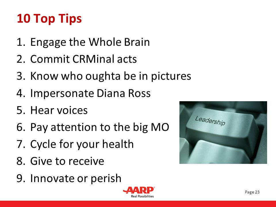 1.Engage the Whole Brain 2.Commit CRMinal acts 3.Know who oughta be in pictures 4.Impersonate Diana Ross 5.Hear voices 6.Pay attention to the big MO 7.Cycle for your health 8.Give to receive 9.Innovate or perish Page 23 10 Top Tips