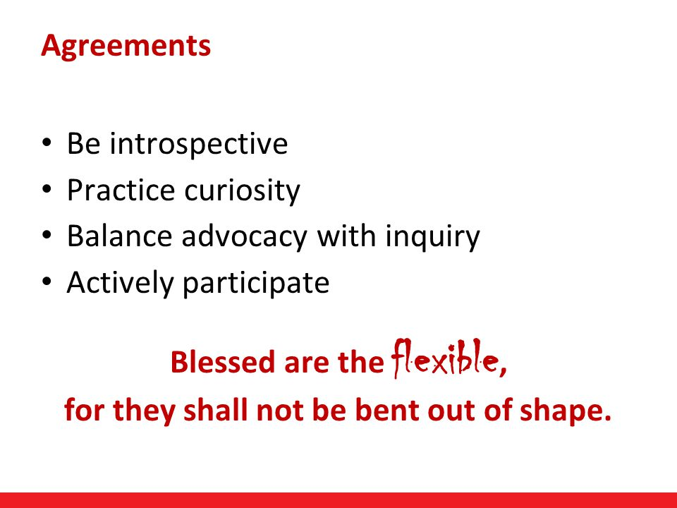 Page 5 Be introspective Practice curiosity Balance advocacy with inquiry Actively participate Blessed are the flexible, for they shall not be bent out of shape.