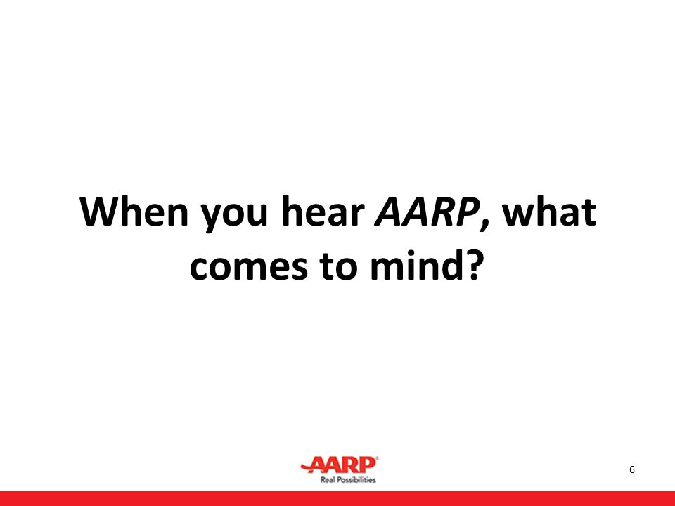 6 When you hear AARP, what comes to mind