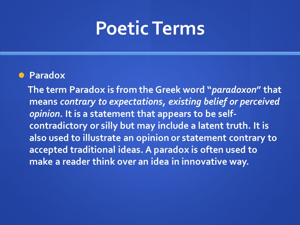 "Poetic Terms Paradox The term Paradox is from the Greek word ""paradoxon"" that means contrary to expectations, existing belief or perceived opinion. It"