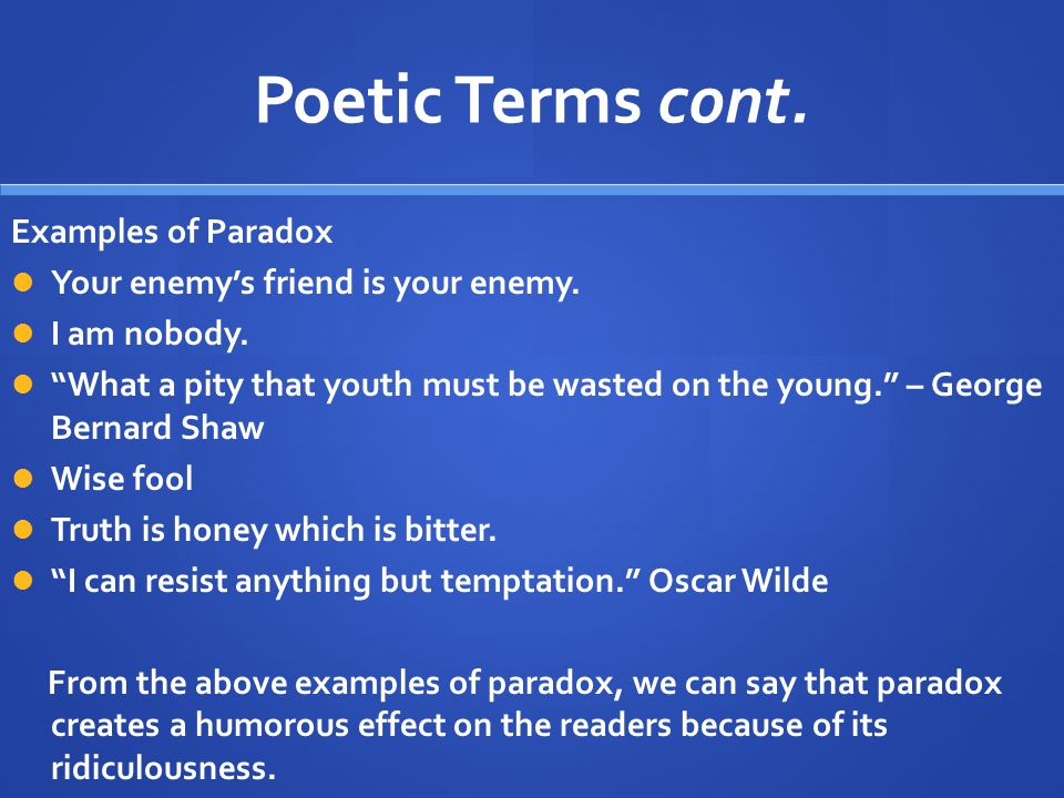"Poetic Terms cont. Examples of Paradox Your enemy's friend is your enemy. I am nobody. ""What a pity that youth must be wasted on the young."" – George"