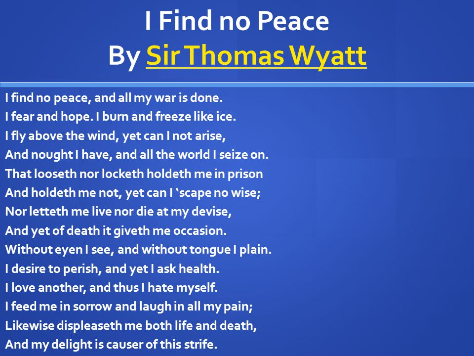 I Find no Peace By Sir Thomas WyattSir Thomas Wyatt I find no peace, and all my war is done. I fear and hope. I burn and freeze like ice. I fly above