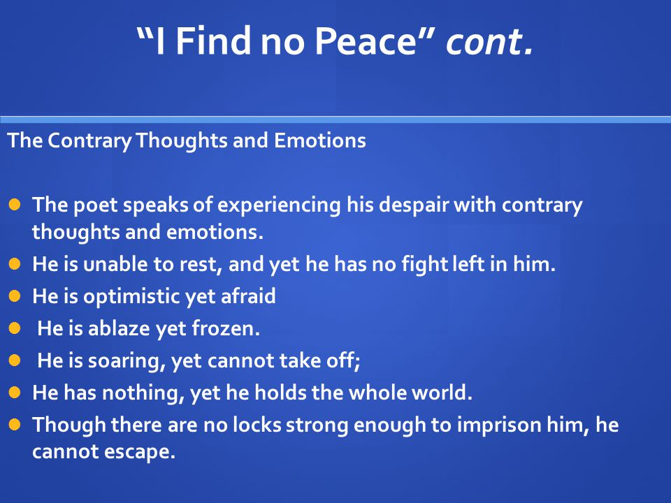 """I Find no Peace"" cont. The Contrary Thoughts and Emotions The poet speaks of experiencing his despair with contrary thoughts and emotions. He is unab"