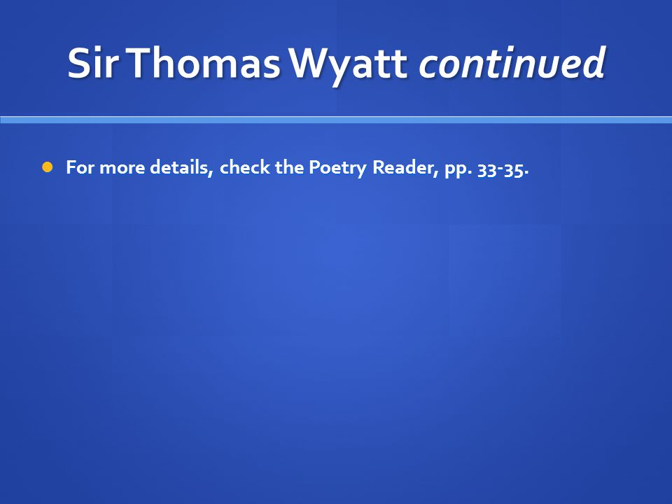 Sir Thomas Wyatt continued For more details, check the Poetry Reader, pp. 33-35. For more details, check the Poetry Reader, pp. 33-35.