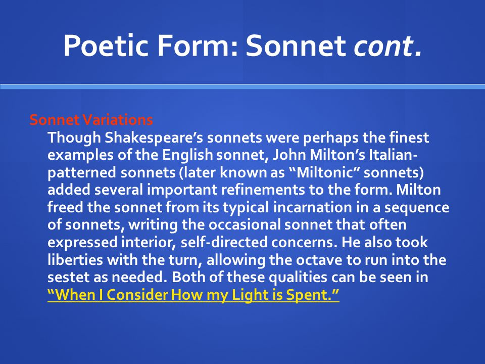 Poetic Form: Sonnet cont. Sonnet Variations Though Shakespeare's sonnets were perhaps the finest examples of the English sonnet, John Milton's Italian