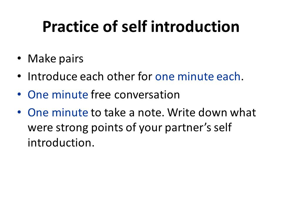 Practice of self introduction Make pairs Introduce each other for one minute each.