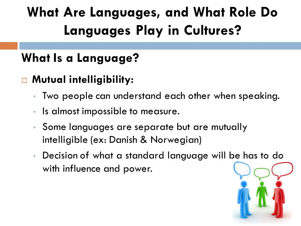 Mutual intelligibility: Two people can understand each other when speaking. Is almost impossible to measure. Some languages are separate but are mut