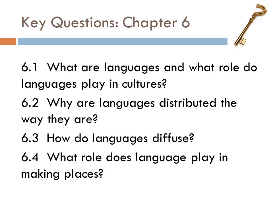 Key Questions: Chapter 6 6.1 What are languages and what role do languages play in cultures? 6.2 Why are languages distributed the way they are? 6.3 H