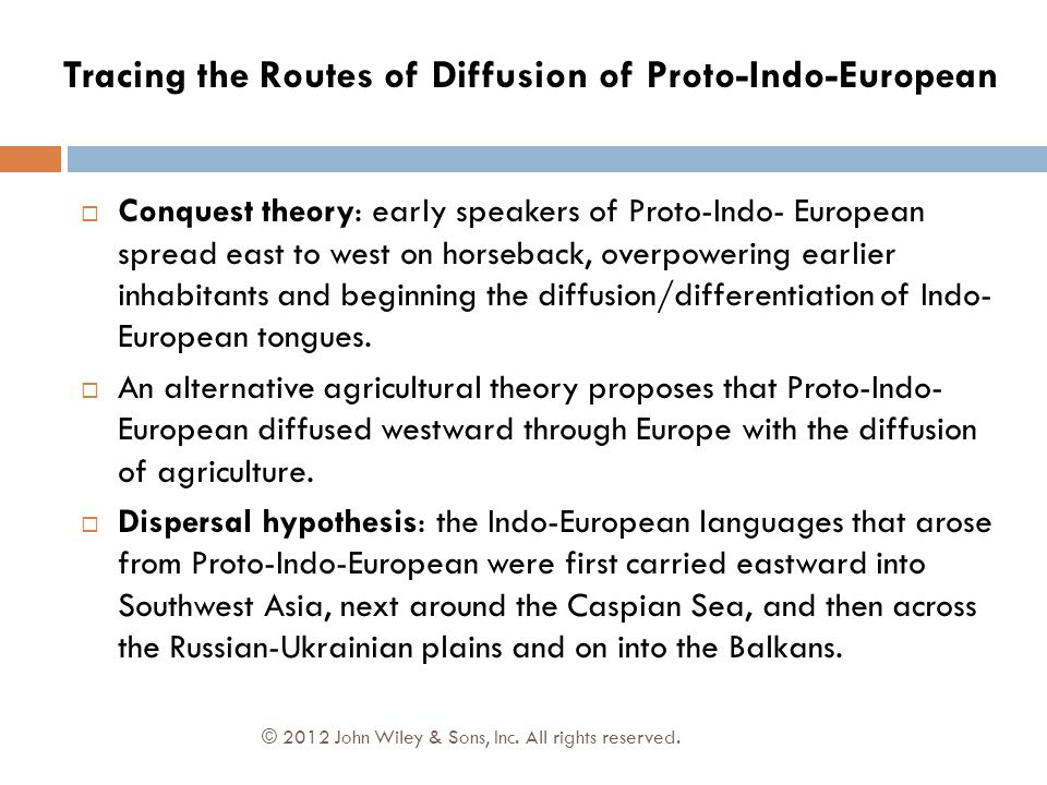 © 2012 John Wiley & Sons, Inc. All rights reserved.  Conquest theory: early speakers of Proto-Indo- European spread east to west on horseback, overpo