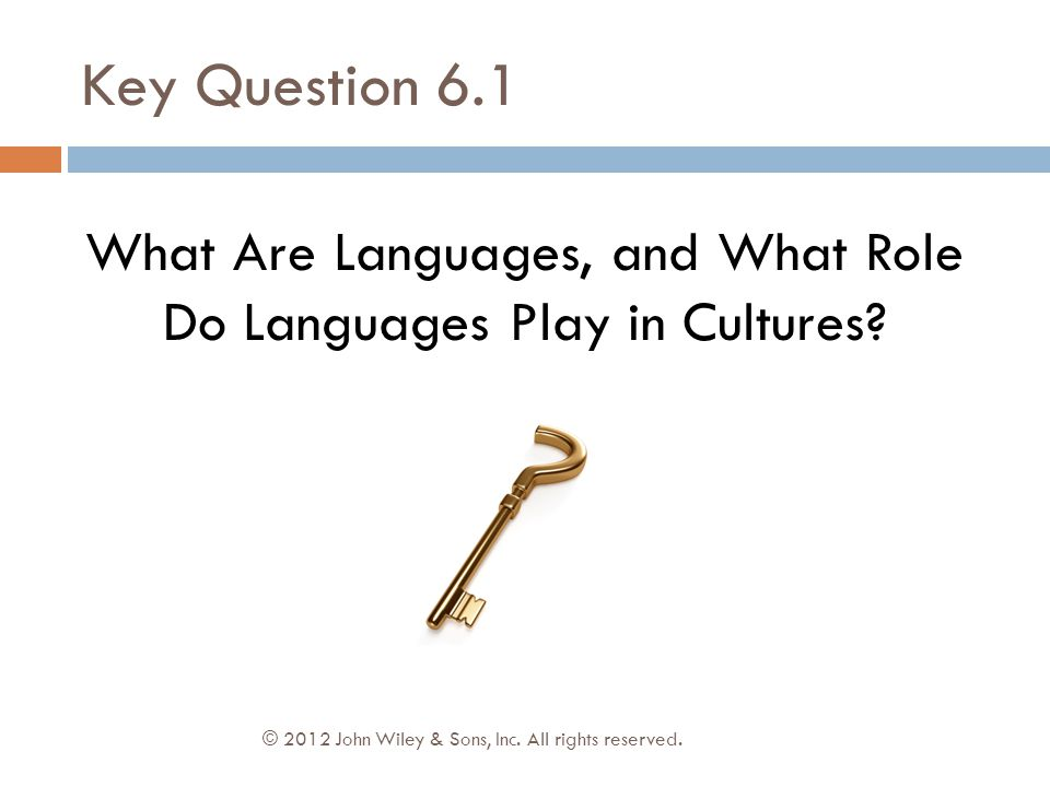 Key Question 6.1 © 2012 John Wiley & Sons, Inc. All rights reserved. What Are Languages, and What Role Do Languages Play in Cultures?