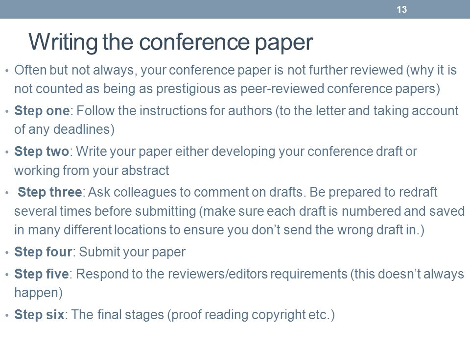 Writing the conference paper Often but not always, your conference paper is not further reviewed (why it is not counted as being as prestigious as peer-reviewed conference papers) Step one: Follow the instructions for authors (to the letter and taking account of any deadlines) Step two: Write your paper either developing your conference draft or working from your abstract Step three: Ask colleagues to comment on drafts.