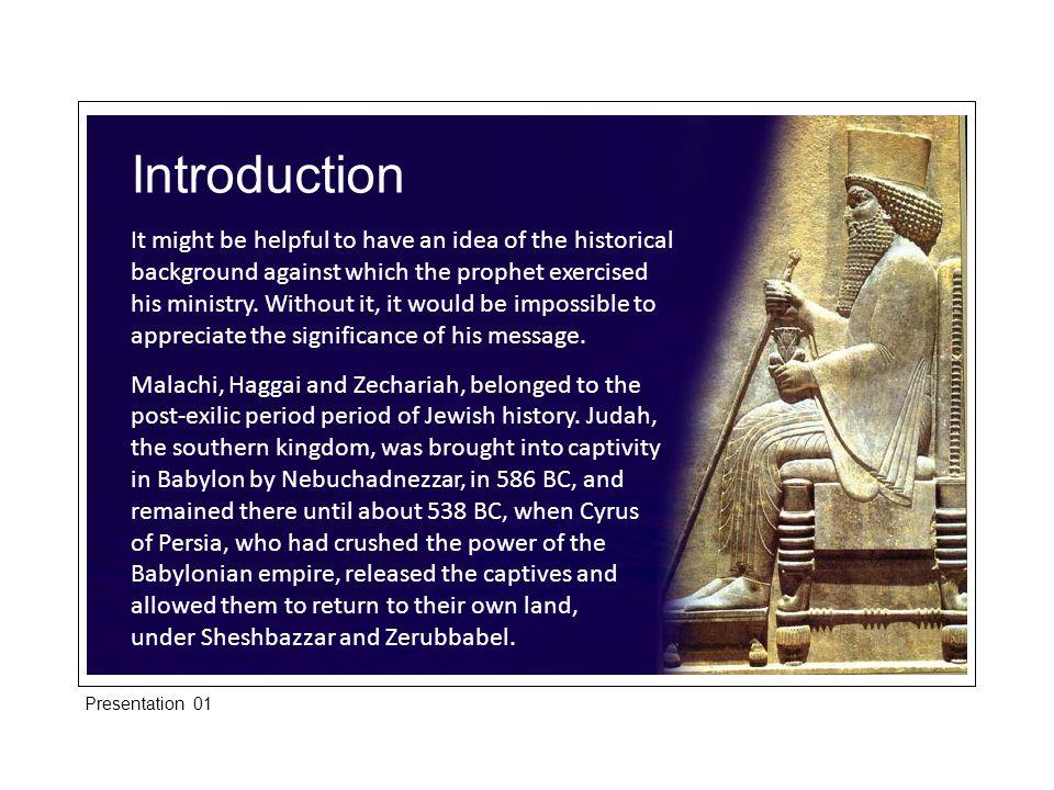 Introduction Dates for the Persian period of the post-exilic prophetic activity are: Cyrus the Great539-52 9 Carrtyses529-522 Pseudo-Smerdis522 Darius I (Hystaspis)521 -485 Xerxes I (Ahasuerus)485-464 Artaxerxes I (Longimanus)464-424 Xerxes II424-423 Sogdianus423 Darius II423-404 Artaxerxes II (Mnemon)404-358 Artaxerxes Ill (Ochus)358-338 Arxes338-335 Darius III (Codomannus)335-331 Presentation 01