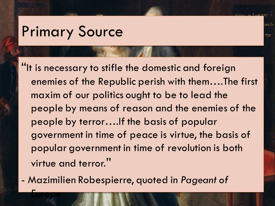 Primary Source It is necessary to stifle the domestic and foreign enemies of the Republic perish with them….The first maxim of our politics ought to be to lead the people by means of reason and the enemies of the people by terror….If the basis of popular government in time of peace is virtue, the basis of popular government in time of revolution is both virtue and terror.
