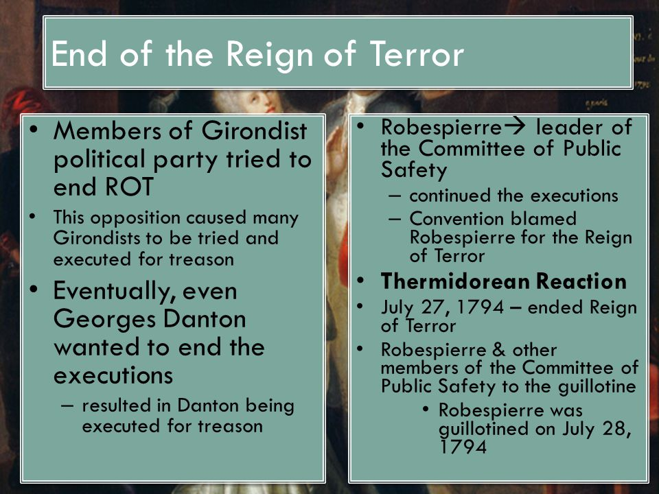 End of the Reign of Terror Members of Girondist political party tried to end ROT This opposition caused many Girondists to be tried and executed for treason Eventually, even Georges Danton wanted to end the executions – resulted in Danton being executed for treason Members of Girondist political party tried to end ROT This opposition caused many Girondists to be tried and executed for treason Eventually, even Georges Danton wanted to end the executions – resulted in Danton being executed for treason Robespierre  leader of the Committee of Public Safety – continued the executions – Convention blamed Robespierre for the Reign of Terror Thermidorean Reaction July 27, 1794 – ended Reign of Terror Robespierre & other members of the Committee of Public Safety to the guillotine Robespierre was guillotined on July 28, 1794 Robespierre  leader of the Committee of Public Safety – continued the executions – Convention blamed Robespierre for the Reign of Terror Thermidorean Reaction July 27, 1794 – ended Reign of Terror Robespierre & other members of the Committee of Public Safety to the guillotine Robespierre was guillotined on July 28, 1794
