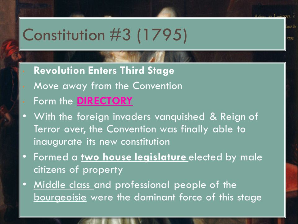 Constitution #3 (1795) Revolution Enters Third Stage Move away from the Convention Form the DIRECTORY With the foreign invaders vanquished & Reign of