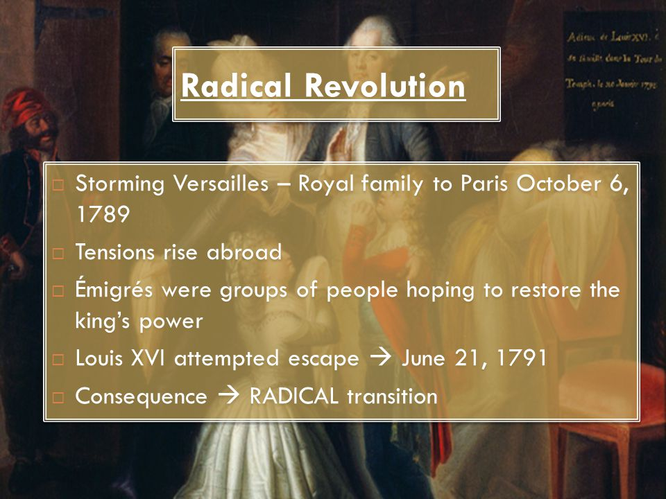 Radical Revolution  Storming Versailles – Royal family to Paris October 6, 1789  Tensions rise abroad  Émigrés were groups of people hoping to rest