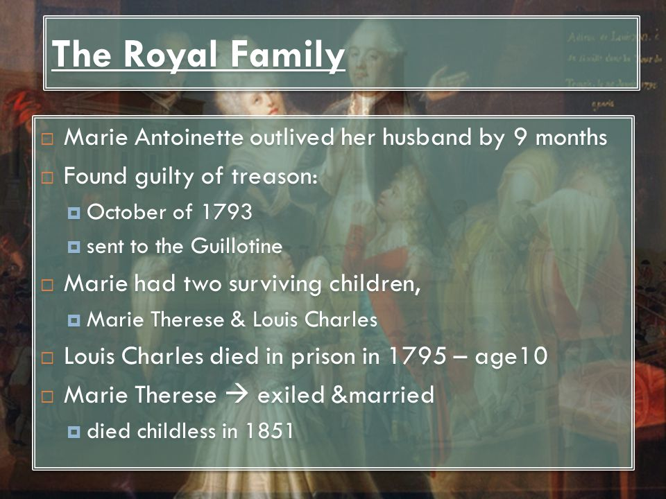 The Royal Family  Marie Antoinette outlived her husband by 9 months  Found guilty of treason:  October of 1793  sent to the Guillotine  Marie had