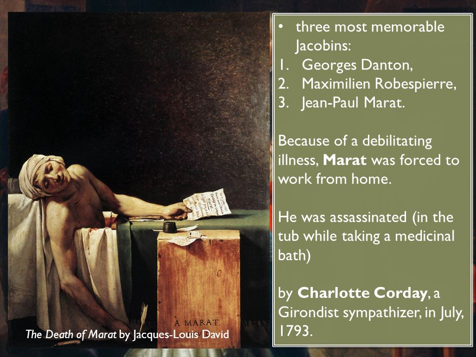 three most memorable Jacobins: 1.Georges Danton, 2.Maximilien Robespierre, 3.Jean-Paul Marat. Because of a debilitating illness, Marat was forced to w