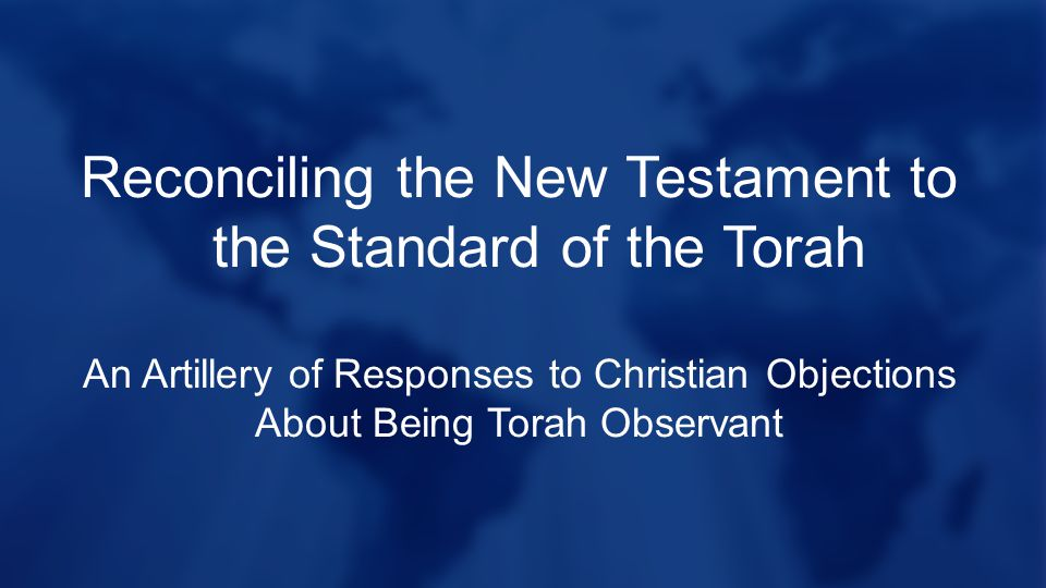 Reconciling the New Testament to the Standard of the Torah An Artillery of Responses to Christian Objections About Being Torah Observant