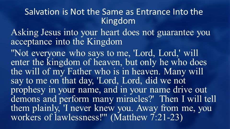 Salvation is Not the Same as Entrance Into the Kingdom Asking Jesus into your heart does not guarantee you acceptance into the Kingdom