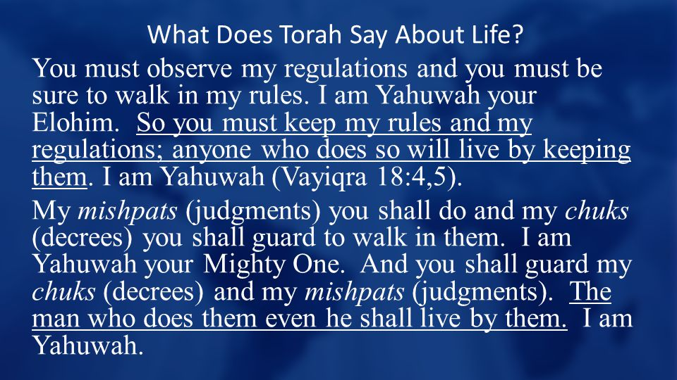 What Does Torah Say About Life? You must observe my regulations and you must be sure to walk in my rules. I am Yahuwah your Elohim. So you must keep m