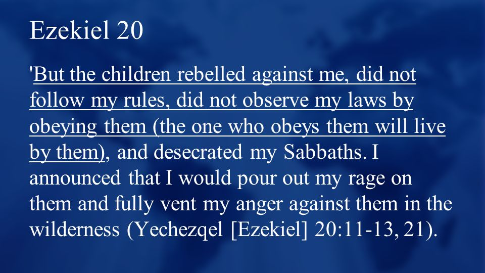 Ezekiel 20 'But the children rebelled against me, did not follow my rules, did not observe my laws by obeying them (the one who obeys them will live b